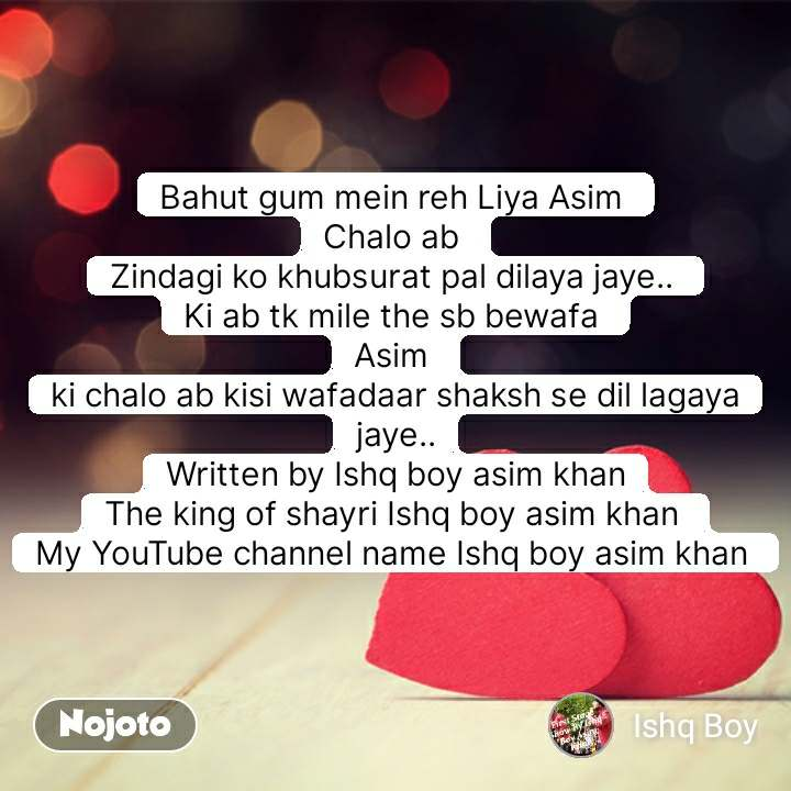 Bahut gum mein reh Liya Asim  Chalo ab  Zindagi ko khubsurat pal dilaya jaye..  Ki ab tk mile the sb bewafa  Asim  ki chalo ab kisi wafadaar shaksh se dil lagaya jaye.. Written by Ishq boy asim khan The king of shayri Ishq boy asim khan  My YouTube channel name Ishq boy asim khan   #NojotoQuote