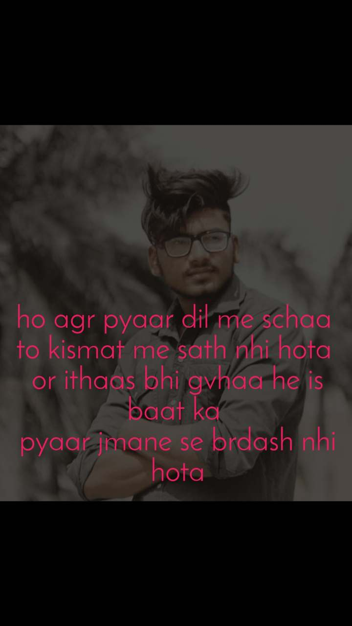 ho agr pyaar dil me schaa  to kismat me sath nhi hota  or ithaas bhi gvhaa he is baat ka  pyaar jmane se brdash nhi hota