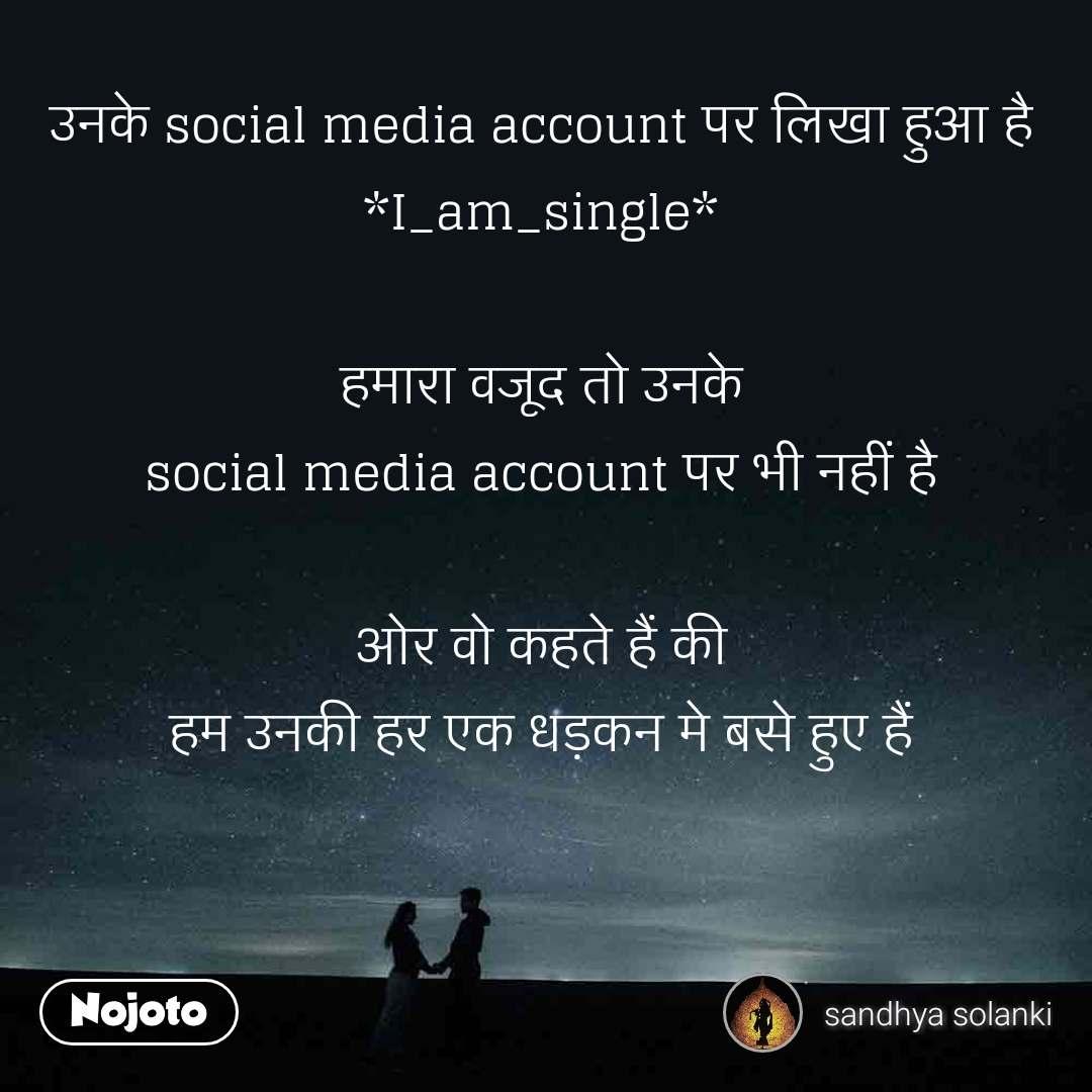 उनके social media account पर लिखा हुआ है *I_am_single*  हमारा वजूद तो उनके social media account पर भी नहीं है  ओर वो कहते हैं की हम उनकी हर एक धड़कन मे बसे हुए हैं