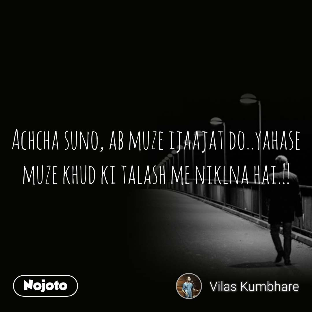 Achcha suno, ab muze ijaajat do..yahase muze khud ki talash me niklna hai.!!
