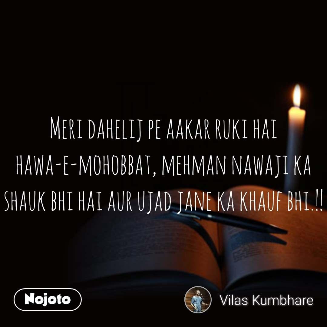 Meri dahelij pe aakar ruki hai hawa-e-mohobbat, mehman nawaji ka shauk bhi hai aur ujad jane ka khauf bhi.!!