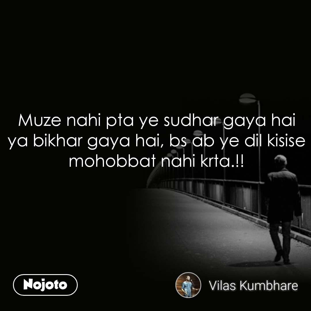 Muze nahi pta ye sudhar gaya hai ya bikhar gaya hai, bs ab ye dil kisise mohobbat nahi krta.!!