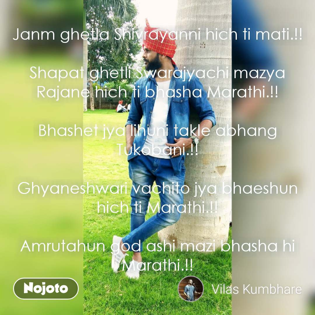 Janm ghetla Shivrayanni hich ti mati.!!  Shapat ghetli Swarajyachi mazya Rajane hich ti bhasha Marathi.!!  Bhashet jya lihuni takle abhang Tukobani.!!  Ghyaneshwari vachito jya bhaeshun hich ti Marathi.!!  Amrutahun god ashi mazi bhasha hi Marathi.!! #NojotoQuote