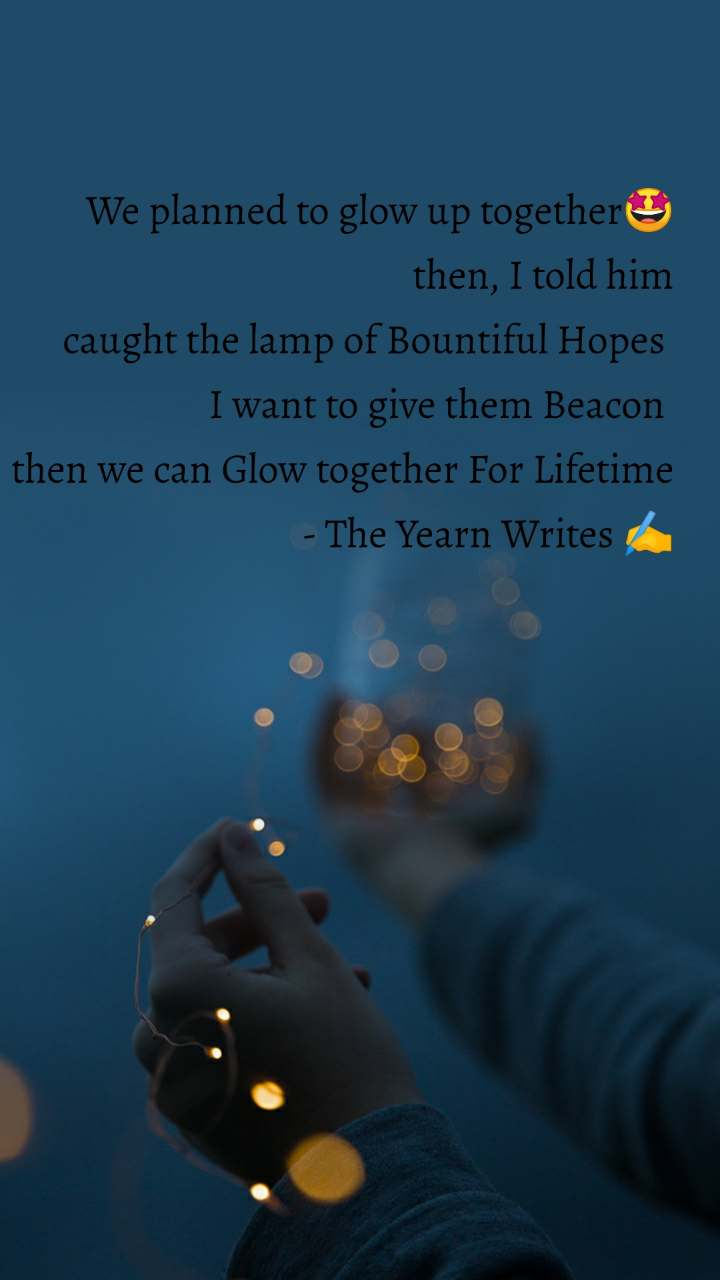 We planned to glow up together🤩 then, I told him caught the lamp of Bountiful Hopes  I want to give them Beacon  then we can Glow together For Lifetime                           - The Yearn Writes ✍️