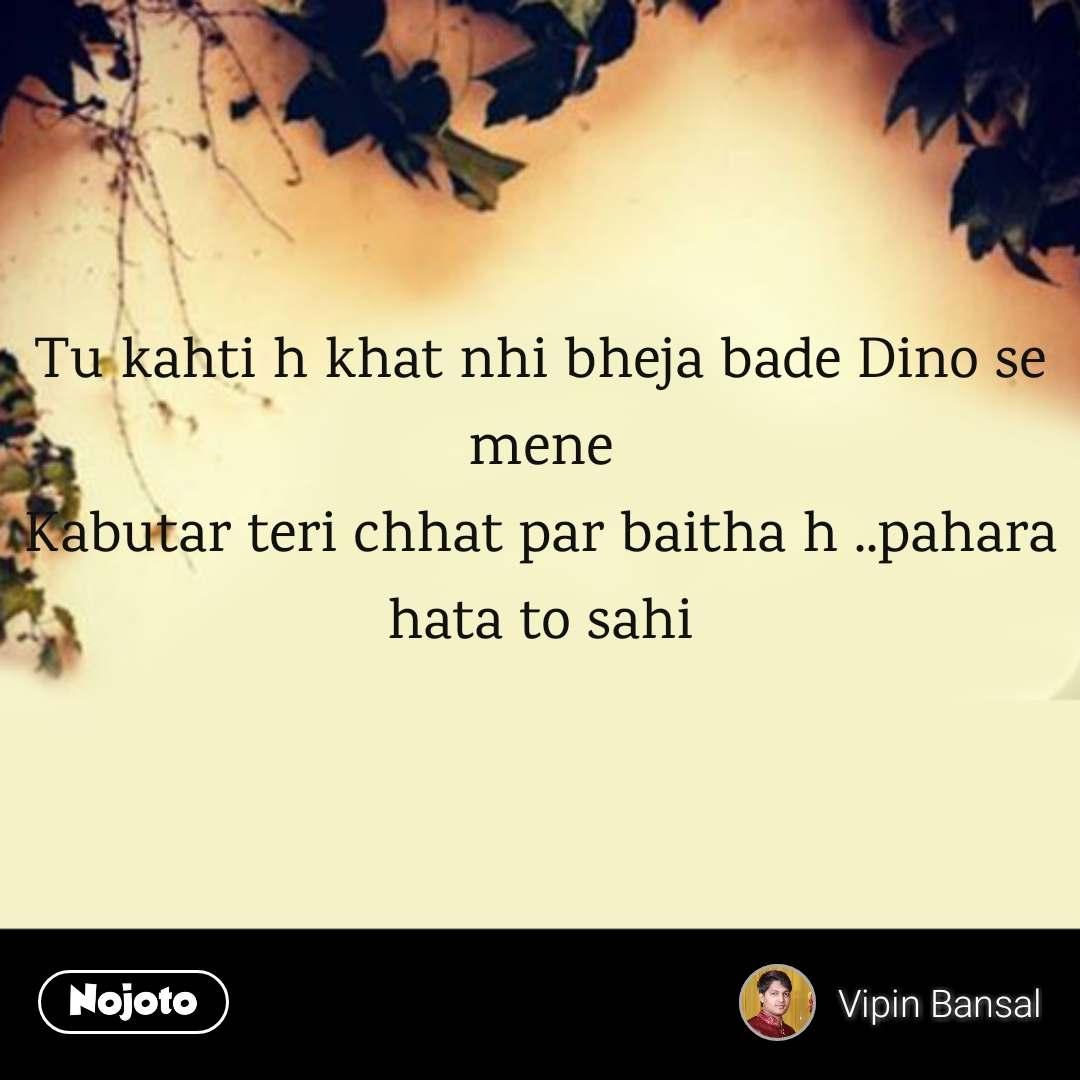 Tu kahti h khat nhi bheja bade Dino se mene Kabutar teri chhat par baitha h ..pahara hata to sahi