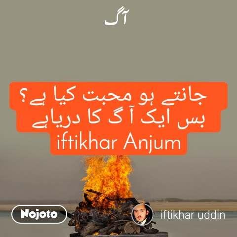 آگ   جانتے ہو محبت کیا ہے؟  بس ایک آ گ کا دریاہے  iftikhar Anjum