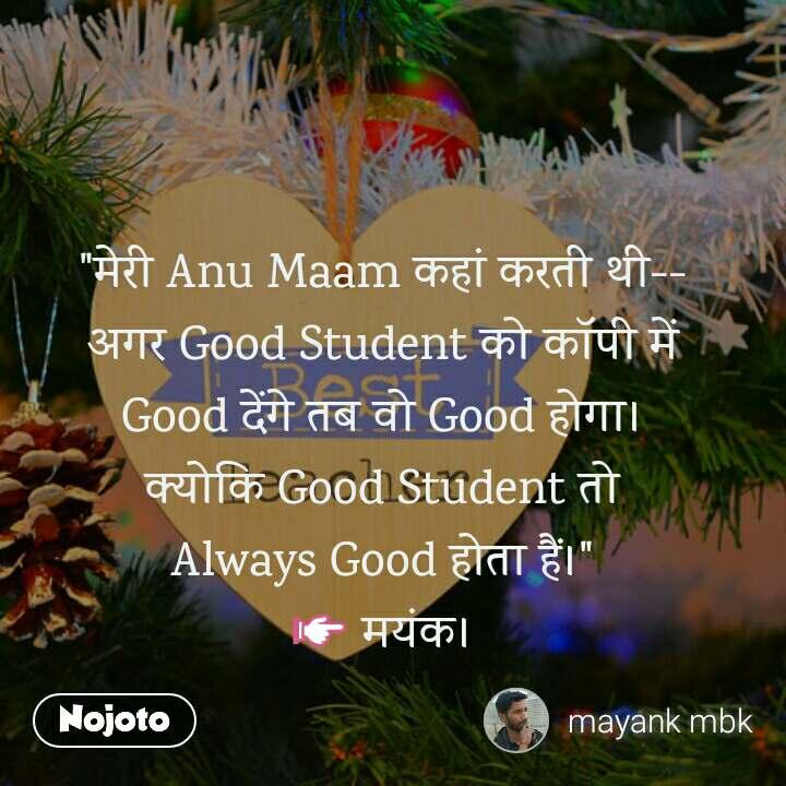 """""""मेरी Anu Maam कहां करती थी-- अगर Good Student को कॉपी में Good देंगे तब वो Good होगा। क्योकि Good Student तो Always Good होता हैं।"""" 👉 मयंक।"""