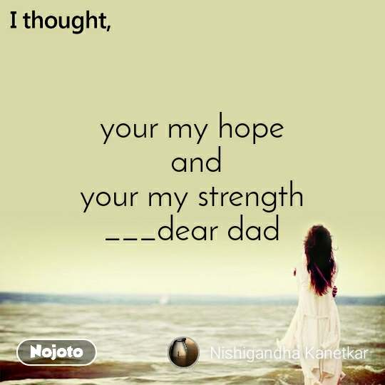 I thought your my hope  and  your my strength  ___dear dad