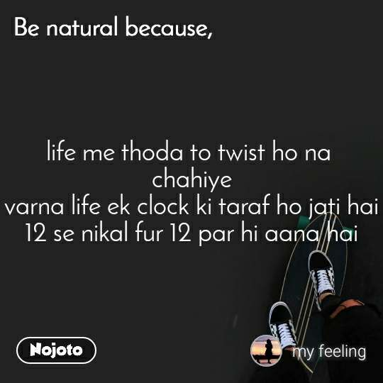 Be natural because life me thoda to twist ho na  chahiye varna life ek clock ki taraf ho jati hai 12 se nikal fur 12 par hi aana hai