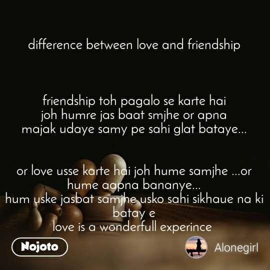 difference between love and friendship    friendship toh pagalo se karte hai joh humre jas baat smjhe or apna majak udaye samy pe sahi glat bataye...   or love usse karte hai joh hume samjhe ...or hume aapna bananye... hum uske jasbat samjhe usko sahi sikhaue na ki batay e love is a wonderfull experince