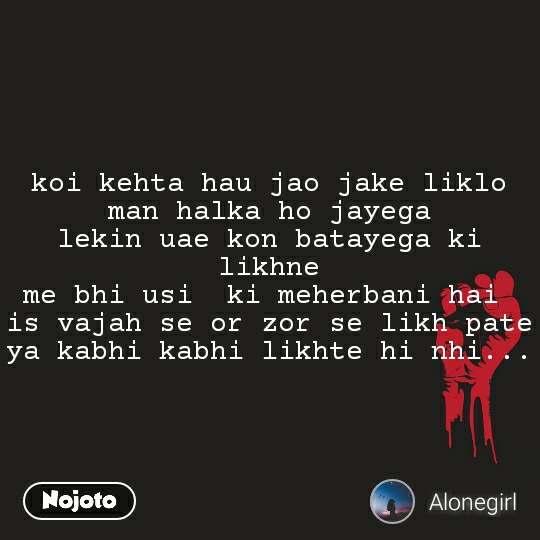koi kehta hau jao jake liklo man halka ho jayega lekin uae kon batayega ki likhne me bhi usi  ki meherbani hai  is vajah se or zor se likh pate ya kabhi kabhi likhte hi nhi...