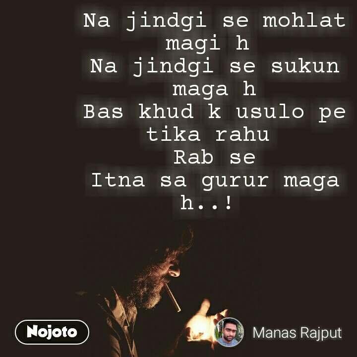 Na jindgi se mohlat magi h  Na jindgi se sukun maga h Bas khud k usulo pe tika rahu  Rab se Itna sa gurur maga h..!