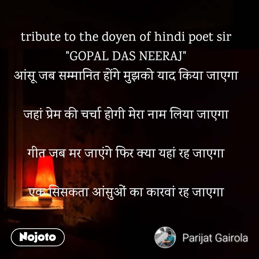 """tribute to the doyen of hindi poet sir """"GOPAL DAS NEERAJ"""" आंसू जब सम्मानित होंगे मुझको याद किया जाएगा  जहां प्रेम की चर्चा होगी मेरा नाम लिया जाएगा  गीत जब मर जाएंगे फिर क्या यहां रह जाएगा  एक सिसकता आंसुओं का कारवां रह जाएगा"""