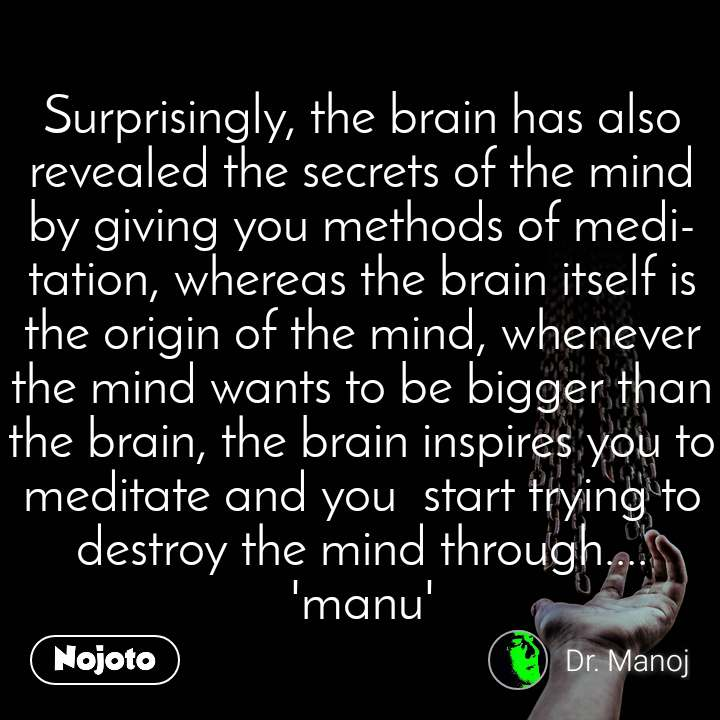 Surprisingly, the brain has also revealed the secrets of the mind by giving you methods of meditation, whereas the brain itself is the origin of the mind, whenever the mind wants to be bigger than the brain, the brain inspires you to meditate and you  start trying to destroy the mind through.... 'manu'