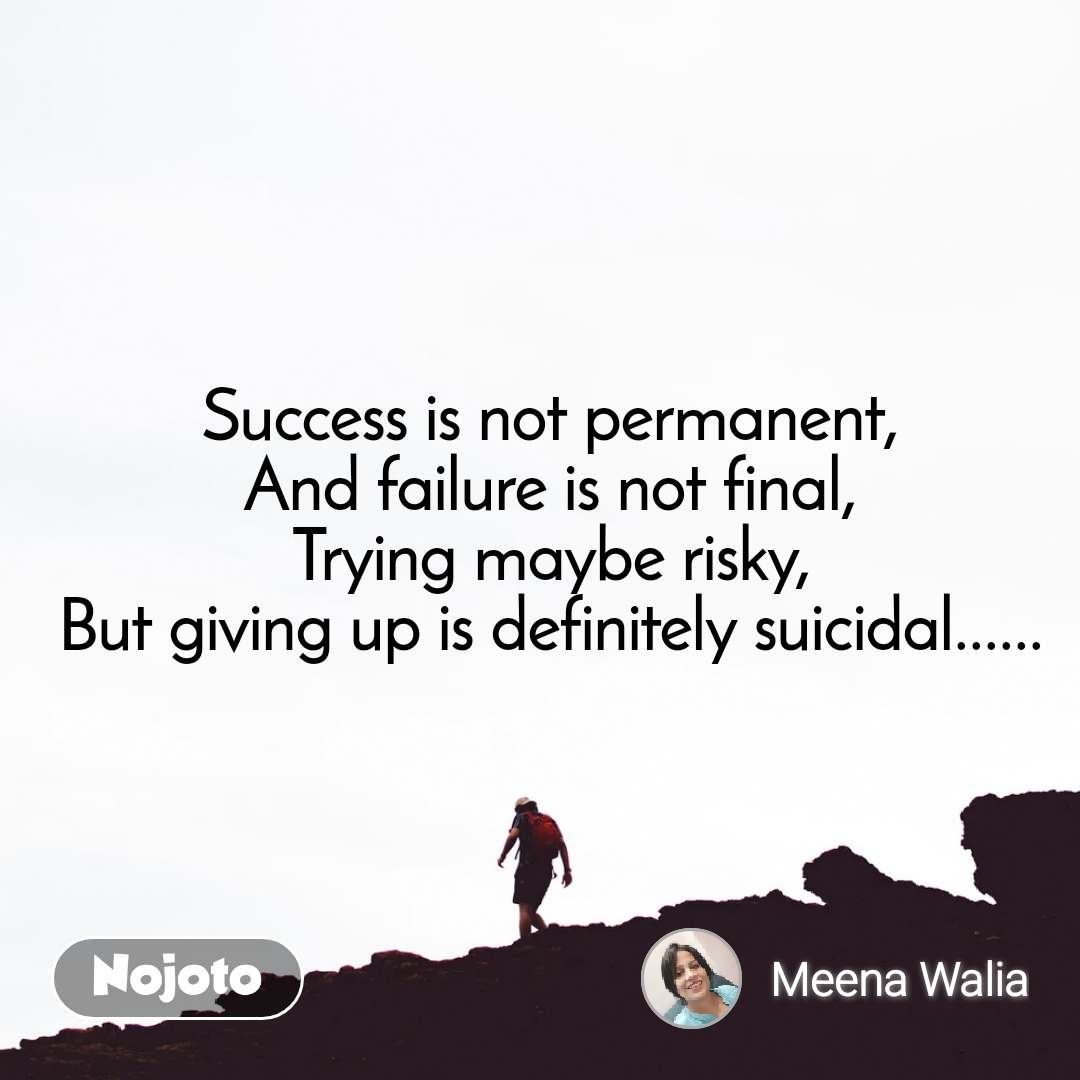 Success is not permanent, And failure is not final, Trying maybe risky, But giving up is definitely suicidal......