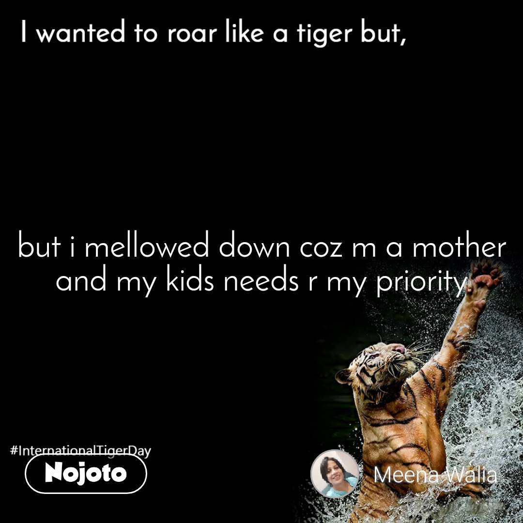 I wanted to roar like a tiger but,  but i mellowed down coz m a mother and my kids needs r my priority