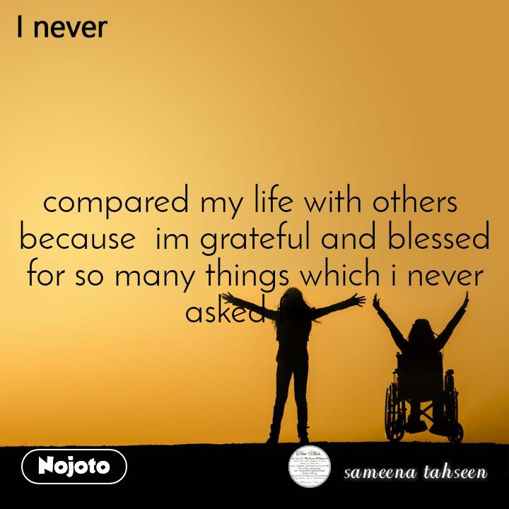 I never compared my life with others  because  im grateful and blessed for so many things which i never asked for