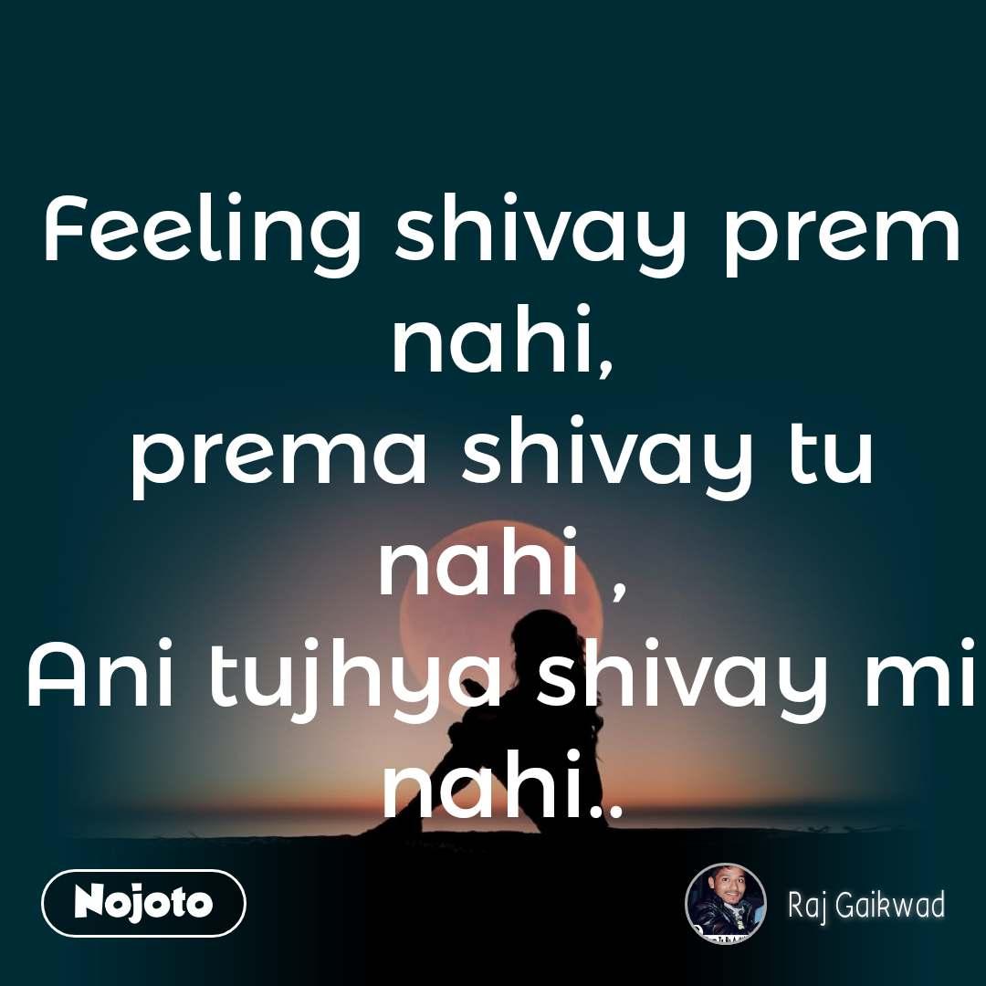 Feeling shivay prem nahi, prema shivay tu nahi , Ani tujhya shivay mi nahi..