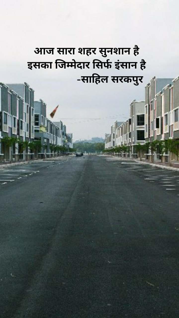 अाज सारा शहर सुनशान है इसका जिम्मेदार सिर्फ इंसान है                  -साहिल सरकपुर