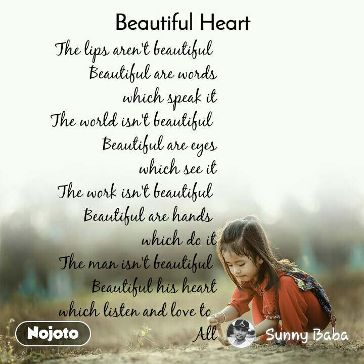 Beautiful Heart The lips aren't beautiful  Beautiful are words which speak it The world isn't beautiful  Beautiful are eyes which see it The work isn't beautiful  Beautiful are hands  which do it The man isn't beautiful  Beautiful his heart which listen and love to  All