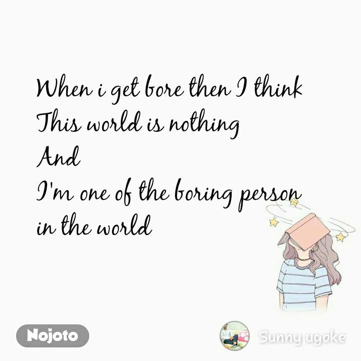 When i get bore then I think This world is nothing And  I'm one of the boring person  in the world