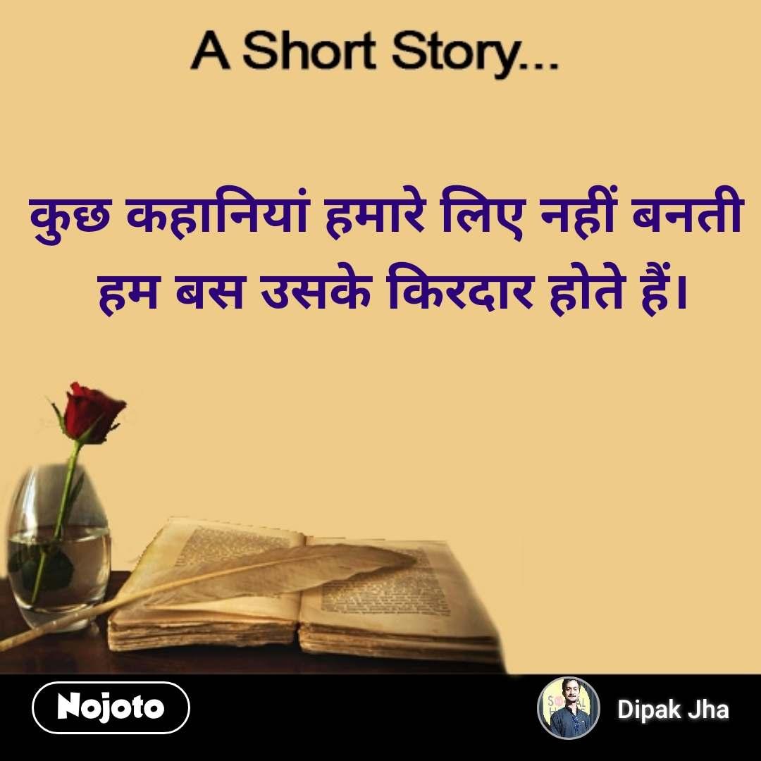A short story कुछ कहानियां हमारे लिए नहीं बनती  हम बस उसके किरदार होते हैं।