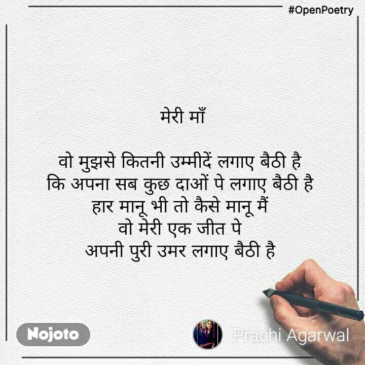 #OpenPoetry मेरी माँ  वो मुझसे कितनी उम्मीदें लगाए बैठी है  कि अपना सब कुछ दाओं पे लगाए बैठी है  हार मानू भी तो कैसे मानू मैं  वो मेरी एक जीत पे  अपनी पुरी उमर लगाए बैठी है