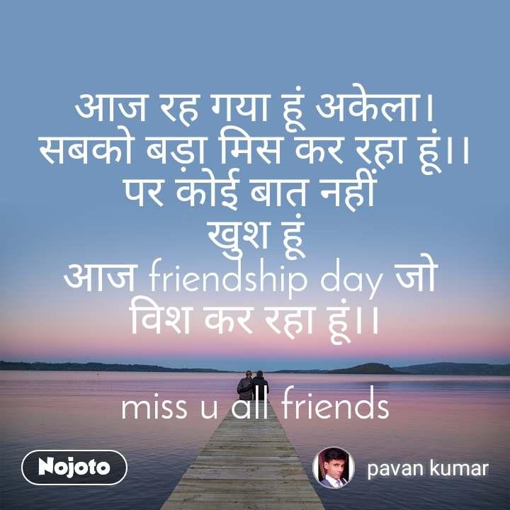 आज रह गया हूं अकेला। सबको बड़ा मिस कर रहा हूं।। पर कोई बात नहीं  खुश हूं आज friendship day जो  विश कर रहा हूं।।  miss u all friends