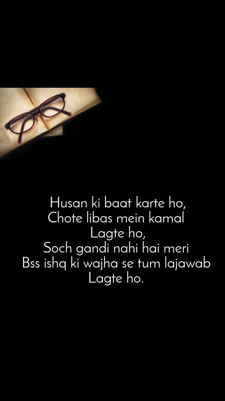 Husan ki baat karte ho, Chote libas mein kamal  Lagte ho, Soch gandi nahi hai meri  Bss ishq ki wajha se tum lajawab  Lagte ho.