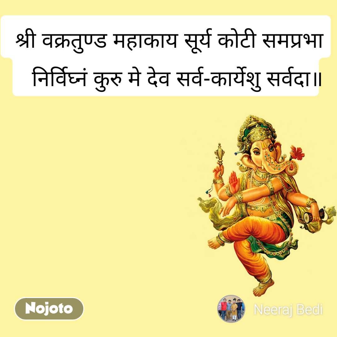 श्री वक्रतुण्ड महाकाय सूर्य कोटी समप्रभा निर्विघ्नं कुरु मे देव सर्व-कार्येशु सर्वदा॥