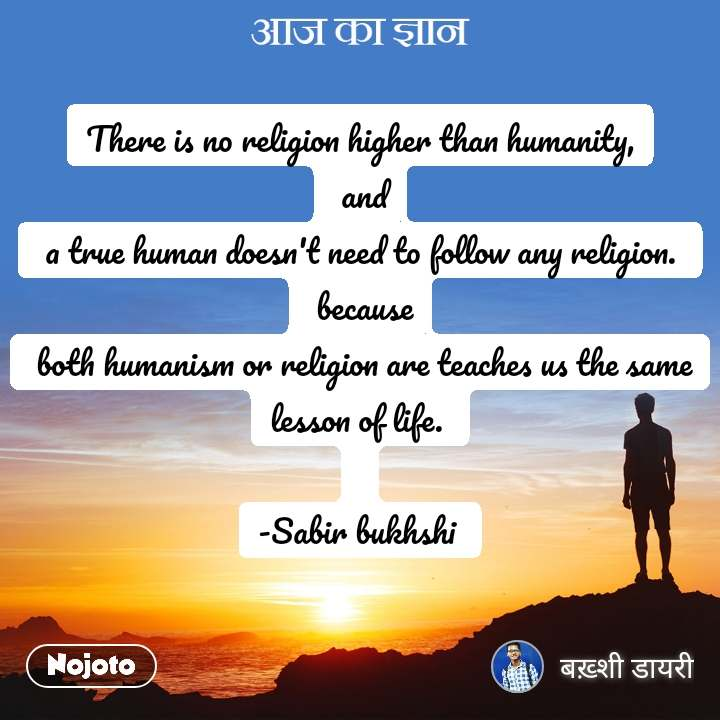 आज का ज्ञान There is no religion higher than humanity,  and  a true human doesn't need to follow any religion.   because  both humanism or religion are teaches us the same lesson of life.   -Sabir bukhshi
