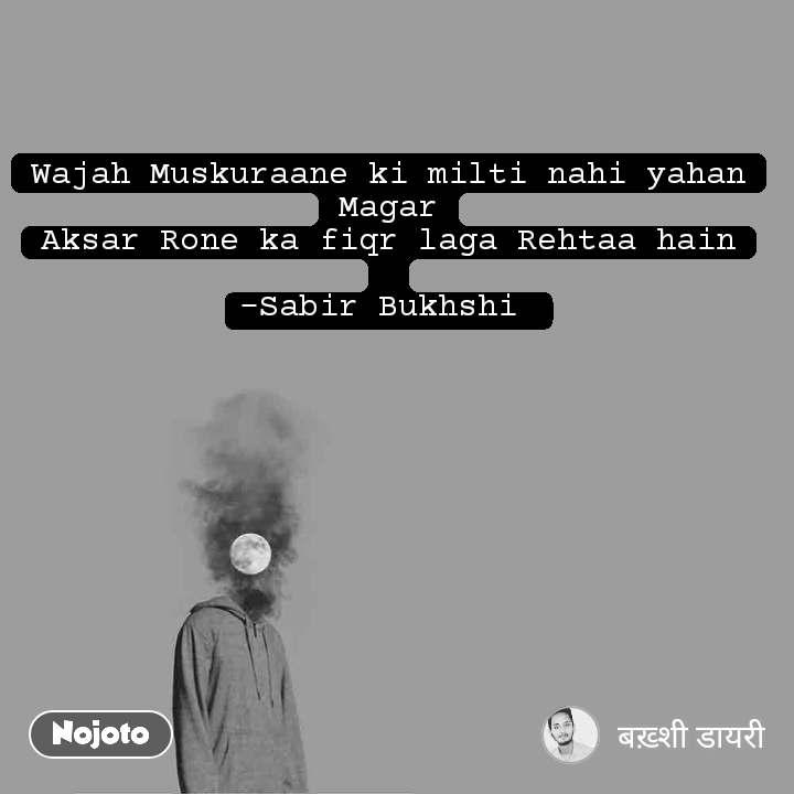 Wajah Muskuraane ki milti nahi yahan Magar Aksar Rone ka fiqr laga Rehtaa hain  -Sabir Bukhshi