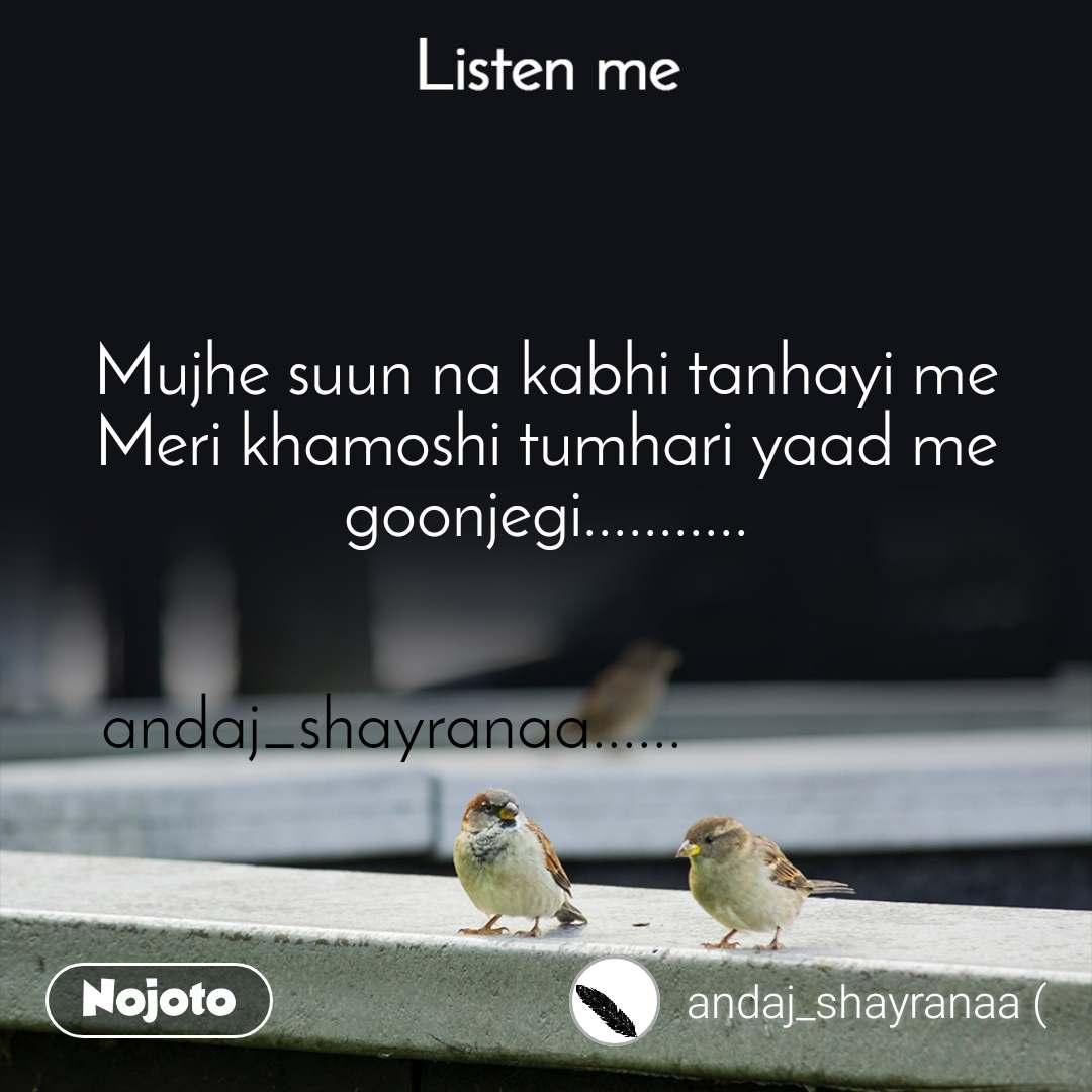 Listen Me Mujhe suun na kabhi tanhayi me Meri khamoshi tumhari yaad me goonjegi...........   andaj_shayranaa......