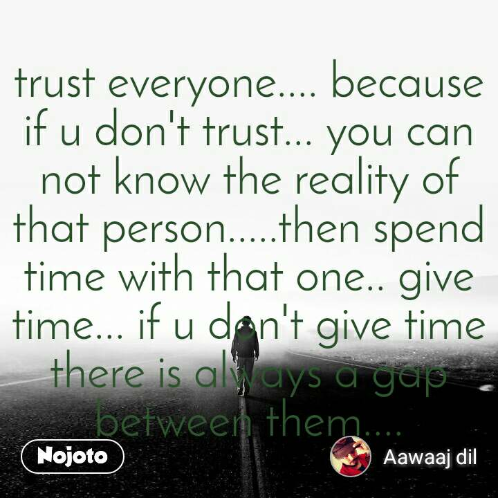 trust everyone.... because if u don't trust... you can not know the reality of that person.....then spend time with that one.. give time... if u don't give time there is always a gap between them....