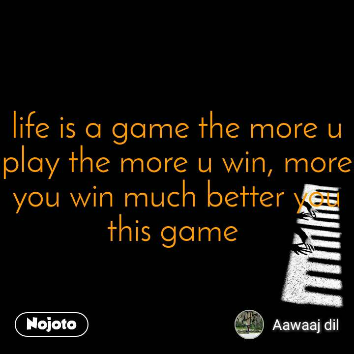life is a game the more u play the more u win, more you win much better you this game