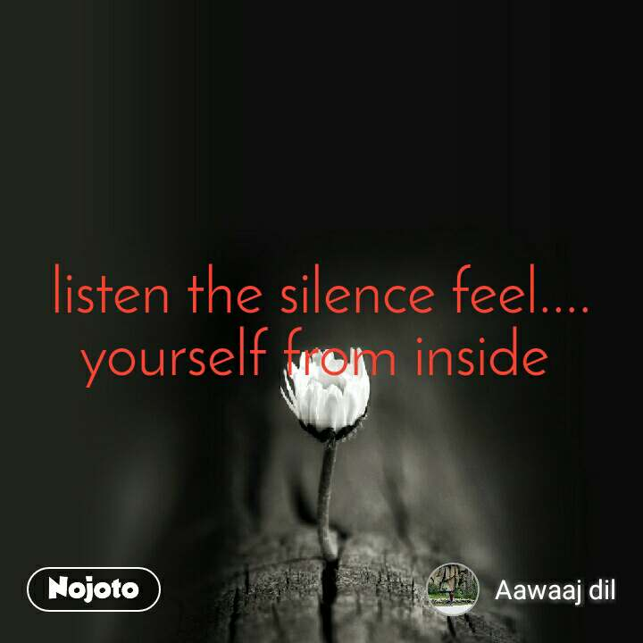 listen the silence feel....yourself from inside