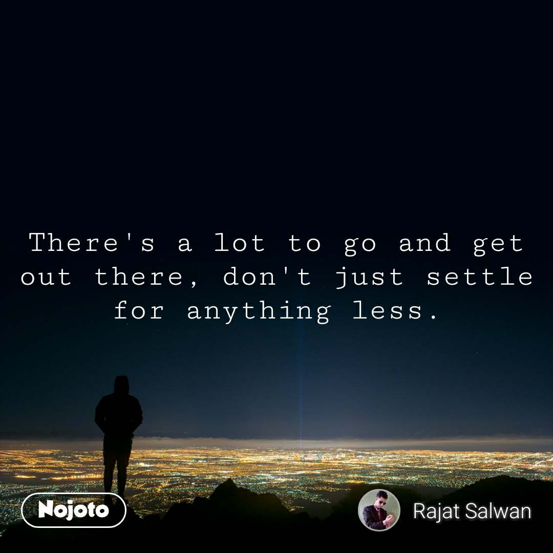 There's a lot to go and get out there, don't just settle for anything less.