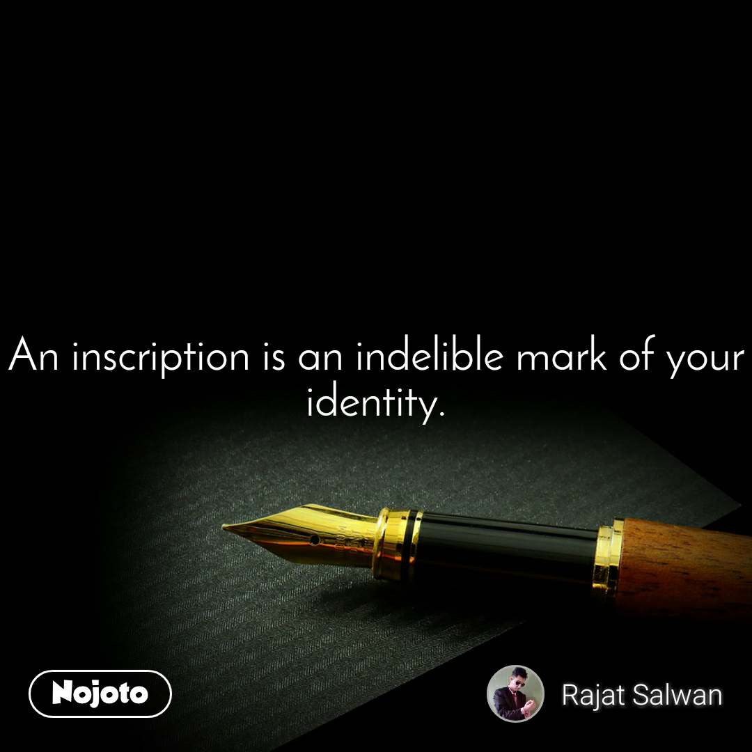 An inscription is an indelible mark of your identity.