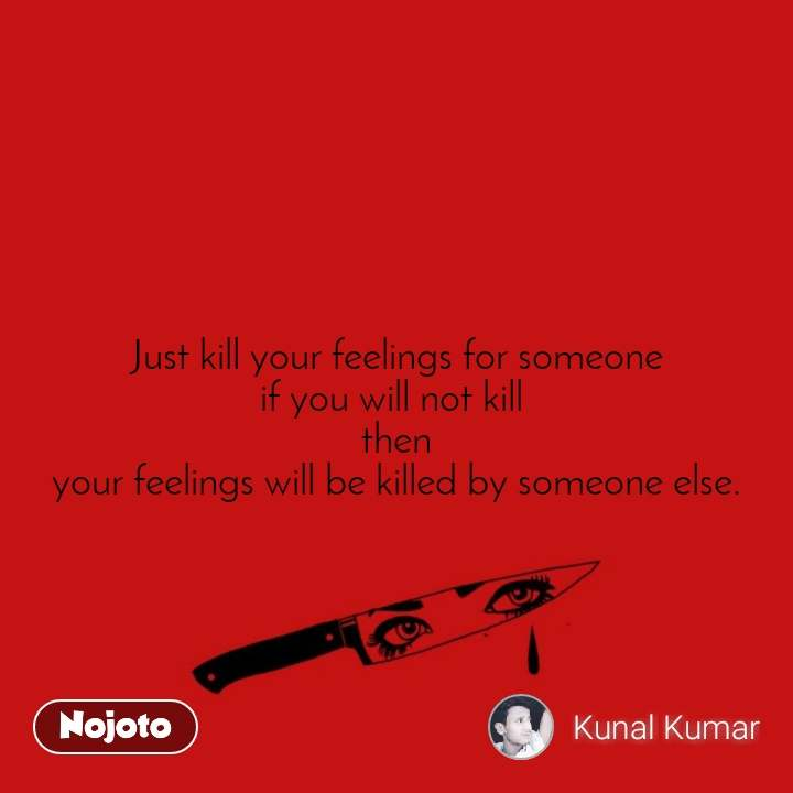 Just kill your feelings for someone if you will not kill  then your feelings will be killed by someone else.