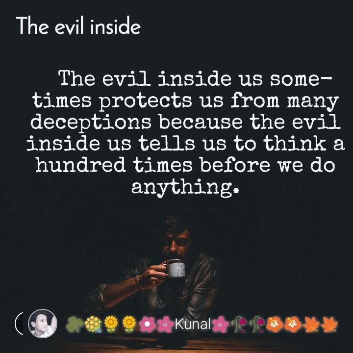 The evil quotes   The evil inside us sometimes protects us from many deceptions because the evil inside us tells us to think a hundred times before we do anything.