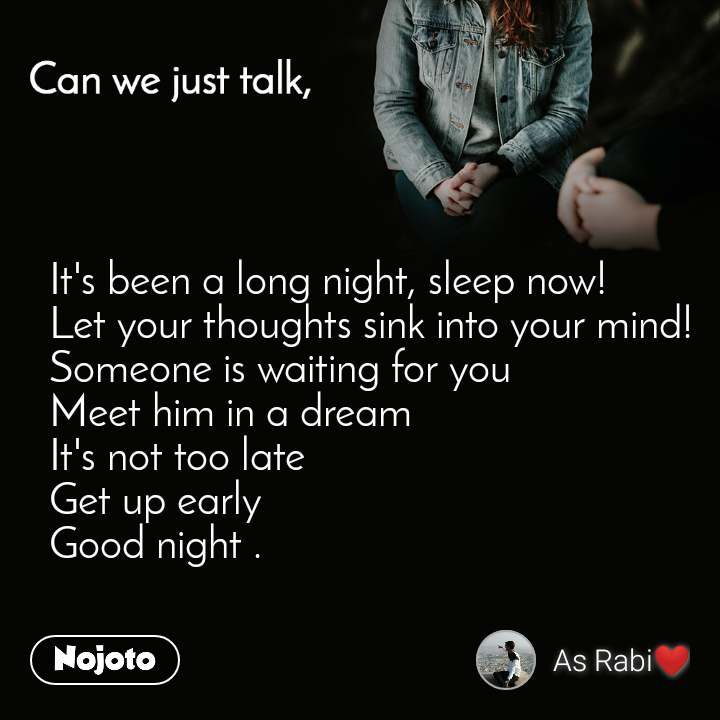 Can you just talk , It's been a long night, sleep now! Let your thoughts sink into your mind! Someone is waiting for you Meet him in a dream It's not too late Get up early Good night .