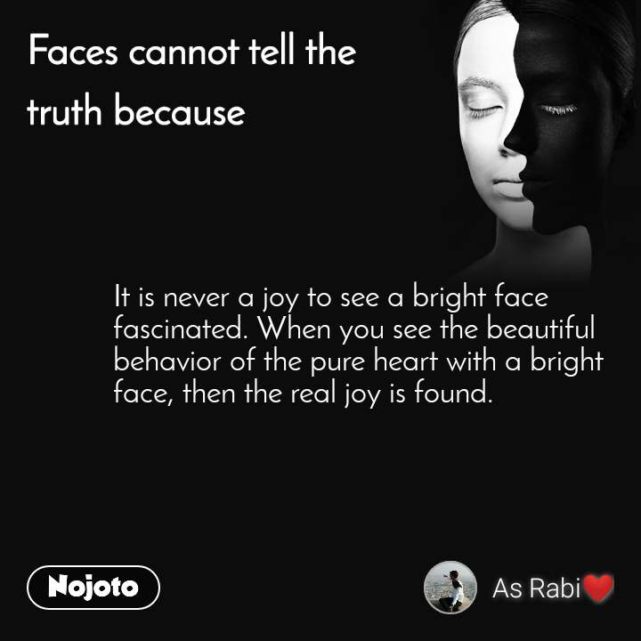 Faces cannot tell the truth because It is never a joy to see a bright face fascinated. When you see the beautiful behavior of the pure heart with a bright face, then the real joy is found.