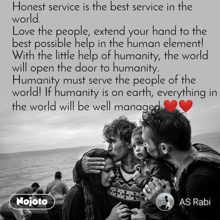 Honest service is the best service in the world. Love the people, extend your hand to the best possible help in the human element! With the little help of humanity, the world will open the door to humanity. Humanity must serve the people of the world! If humanity is on earth, everything in the world will be well managed.❤❤
