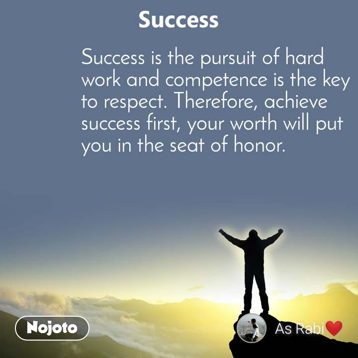 Success  Success is the pursuit of hard work and competence is the key to respect. Therefore, achieve success first, your worth will put you in the seat of honor.