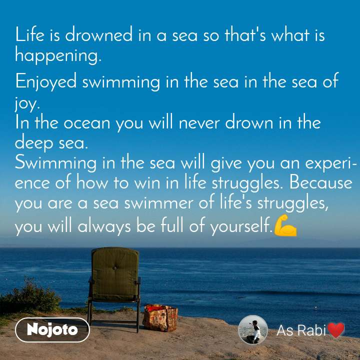 Life is drowned in a sea so that's what is happening. Enjoyed swimming in the sea in the sea of joy. In the ocean you will never drown in the deep sea. Swimming in the sea will give you an experience of how to win in life struggles. Because you are a sea swimmer of life's struggles, you will always be full of yourself.💪