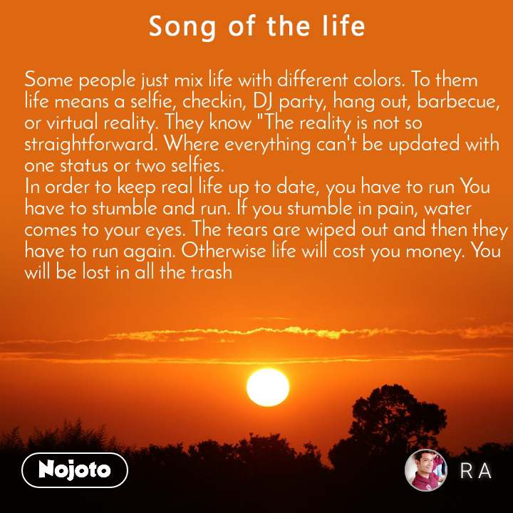 """Song of the life Some people just mix life with different colors. To them life means a selfie, checkin, DJ party, hang out, barbecue, or virtual reality. They know """"The reality is not so straightforward. Where everything can't be updated with one status or two selfies. In order to keep real life up to date, you have to run You have to stumble and run. If you stumble in pain, water comes to your eyes. The tears are wiped out and then they have to run again. Otherwise life will cost you money. You will be lost in all the trash"""