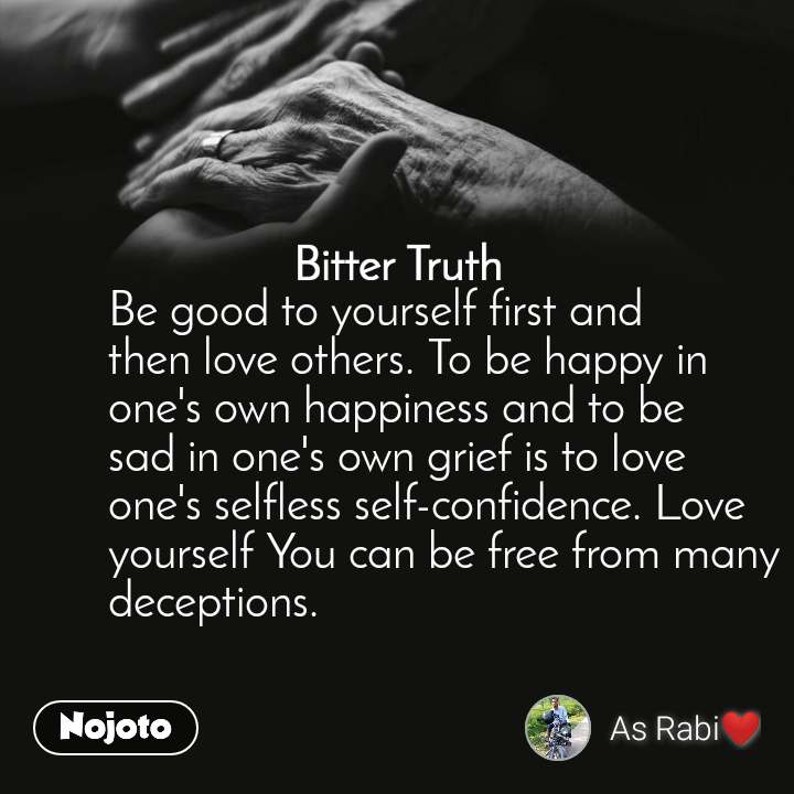 Bitter Truth Be good to yourself first and then love others. To be happy in one's own happiness and to be sad in one's own grief is to love one's selfless self-confidence. Love yourself You can be free from many deceptions.