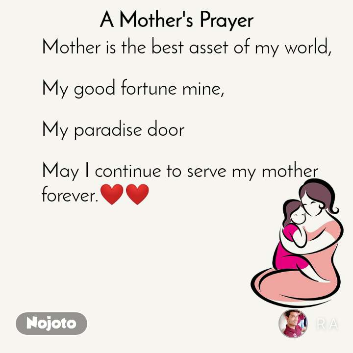 A Mother's Prayer  Mother is the best asset of my world,  My good fortune mine,  My paradise door  May I continue to serve my mother  forever.❤❤