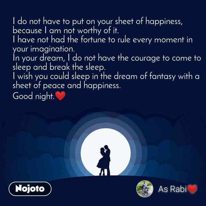 I do not have to put on your sheet of happiness, because I am not worthy of it. I have not had the fortune to rule every moment in your imagination. In your dream, I do not have the courage to come to sleep and break the sleep. I wish you could sleep in the dream of fantasy with a sheet of peace and happiness. Good night.❤