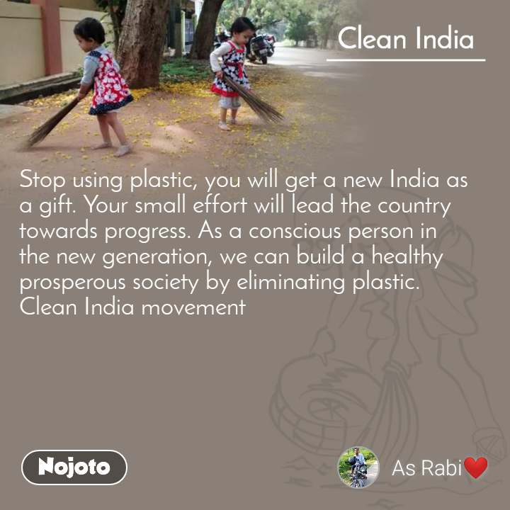 Clean India Stop using plastic, you will get a new India as a gift. Your small effort will lead the country towards progress. As a conscious person in the new generation, we can build a healthy prosperous society by eliminating plastic. Clean India movement